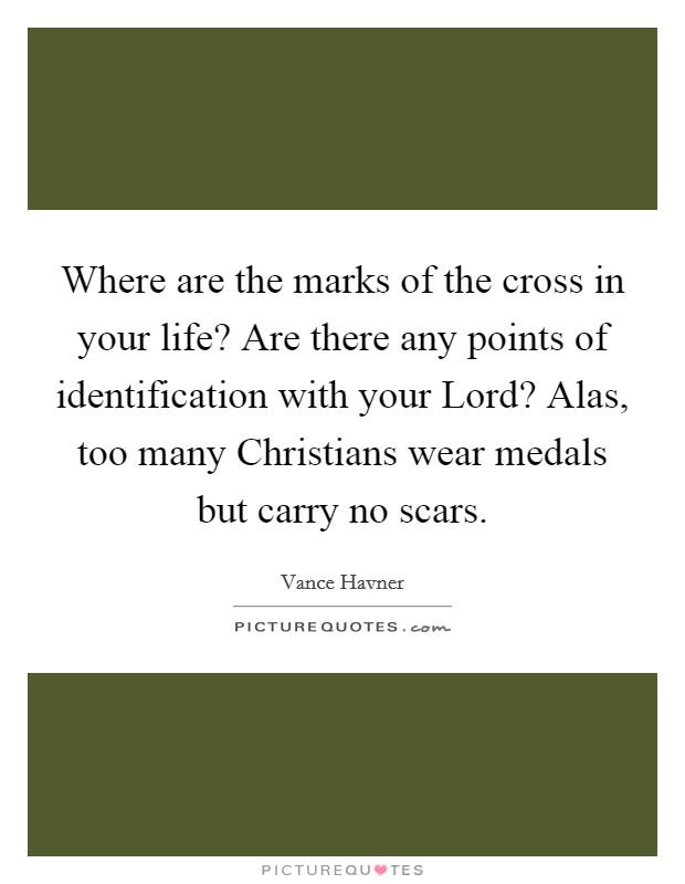 Where are the marks of the cross in your life? Are there any points of identification with your Lord? Alas, too many Christians wear medals but carry no scars Picture Quote #1