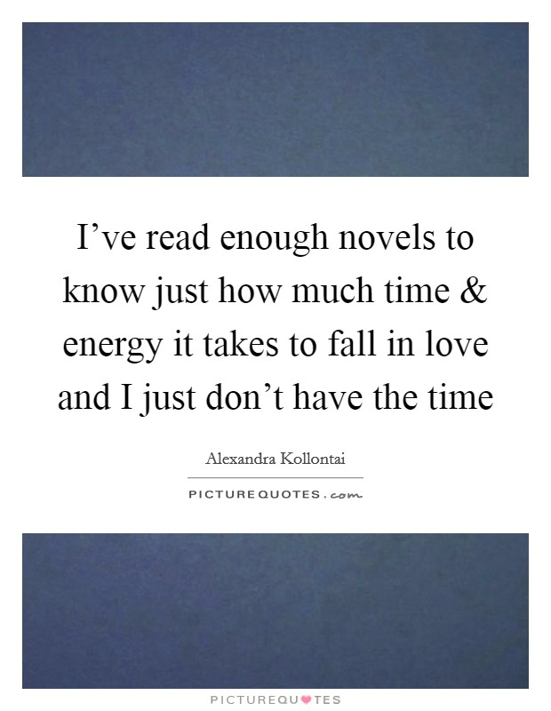 I've read enough novels to know just how much time and energy it takes to fall in love and I just don't have the time Picture Quote #1
