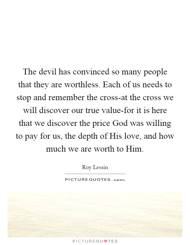 The devil has convinced so many people that they are worthless. Each of us needs to stop and remember the cross-at the cross we will discover our true value-for it is here that we discover the price God was willing to pay for us, the depth of His love, and how much we are worth to Him Picture Quote #1