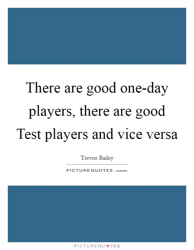There are good one-day players, there are good Test players and vice versa Picture Quote #1