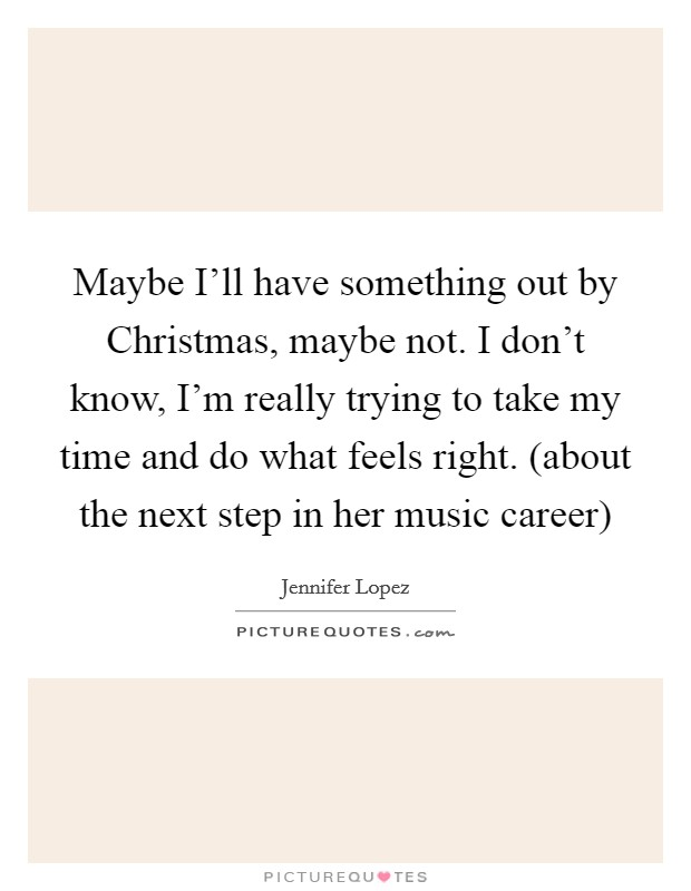 Maybe I'll have something out by Christmas, maybe not. I don't know, I'm really trying to take my time and do what feels right. (about the next step in her music career) Picture Quote #1