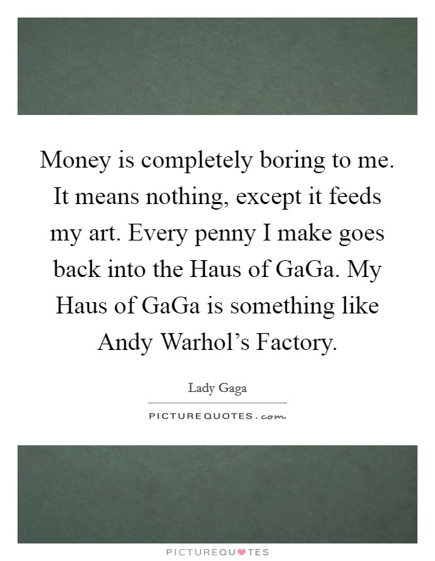 Money is completely boring to me. It means nothing, except it feeds my art. Every penny I make goes back into the Haus of GaGa. My Haus of GaGa is something like Andy Warhol's Factory Picture Quote #1