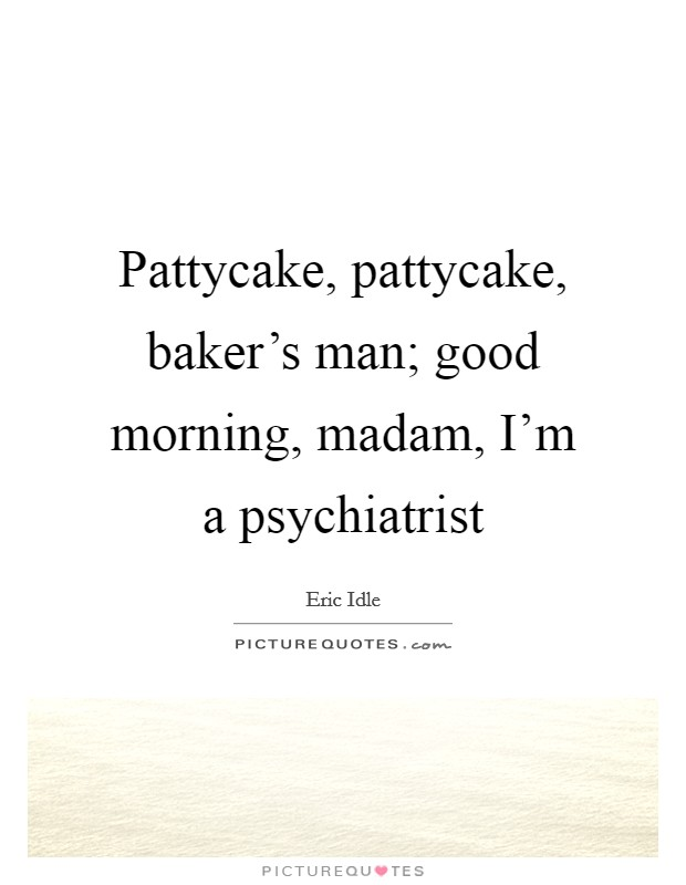 Pattycake, pattycake, baker's man; good morning, madam, I'm a psychiatrist Picture Quote #1