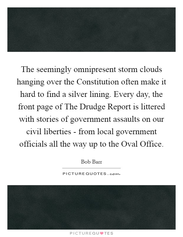 The seemingly omnipresent storm clouds hanging over the Constitution often make it hard to find a silver lining. Every day, the front page of The Drudge Report is littered with stories of government assaults on our civil liberties - from local government officials all the way up to the Oval Office Picture Quote #1