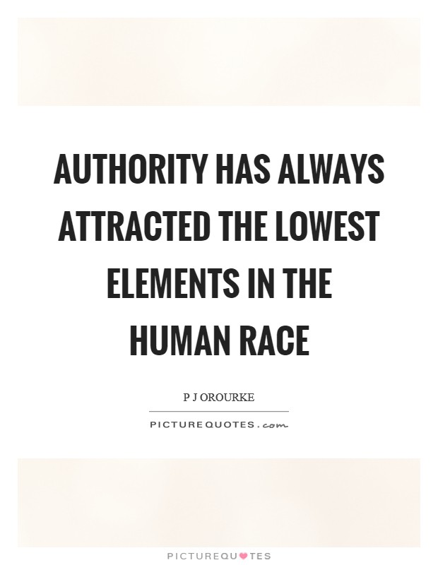 Authority has always attracted the lowest elements in the human race Picture Quote #1