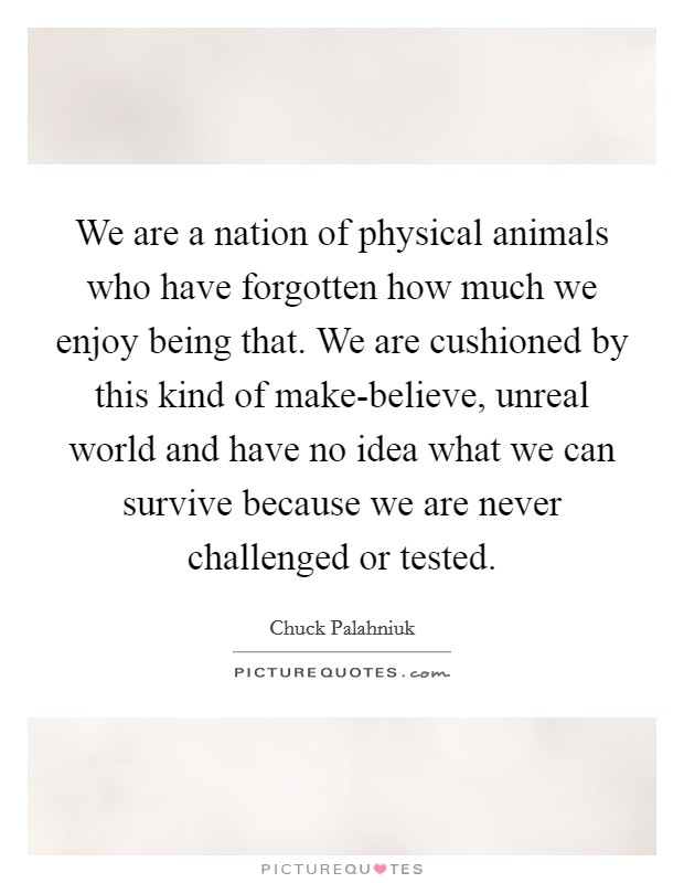 We are a nation of physical animals who have forgotten how much we enjoy being that. We are cushioned by this kind of make-believe, unreal world and have no idea what we can survive because we are never challenged or tested Picture Quote #1