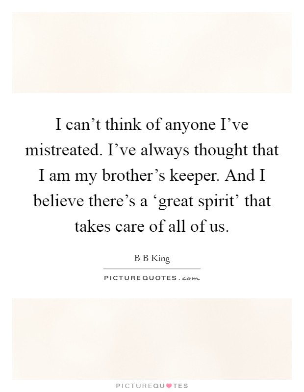 I can't think of anyone I've mistreated. I've always thought that I am my brother's keeper. And I believe there's a 'great spirit' that takes care of all of us Picture Quote #1