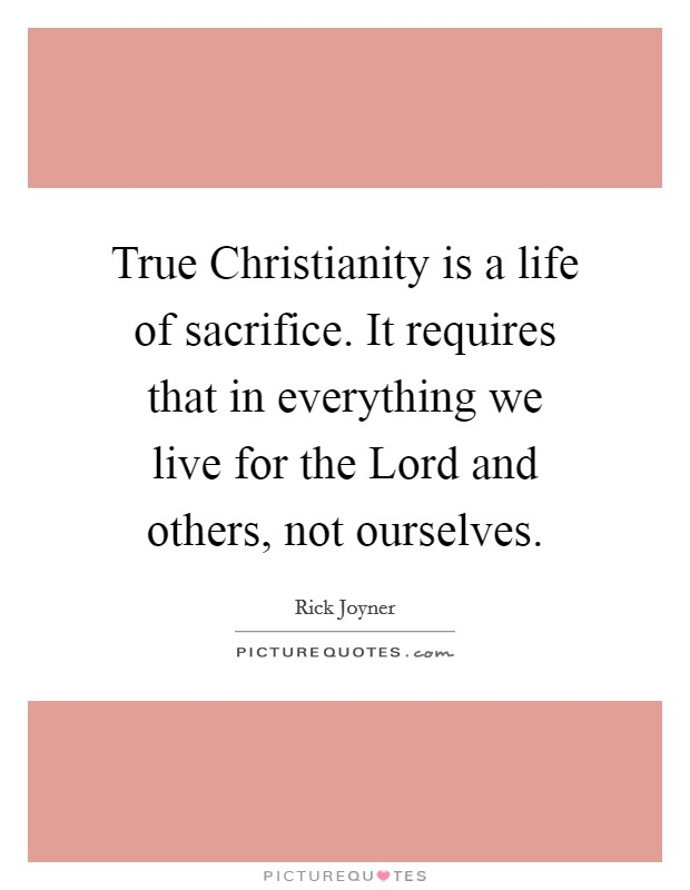 True Christianity is a life of sacrifice. It requires that in everything we live for the Lord and others, not ourselves Picture Quote #1