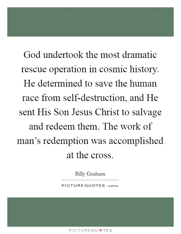 God undertook the most dramatic rescue operation in cosmic history. He determined to save the human race from self-destruction, and He sent His Son Jesus Christ to salvage and redeem them. The work of man's redemption was accomplished at the cross Picture Quote #1