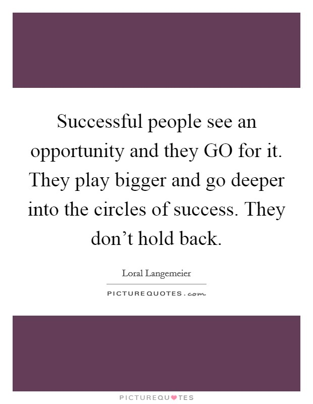 Successful people see an opportunity and they GO for it. They play bigger and go deeper into the circles of success. They don't hold back Picture Quote #1