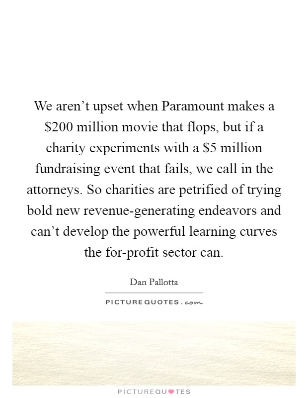We aren't upset when Paramount makes a $200 million movie that flops, but if a charity experiments with a $5 million fundraising event that fails, we call in the attorneys. So charities are petrified of trying bold new revenue-generating endeavors and can't develop the powerful learning curves the for-profit sector can Picture Quote #1