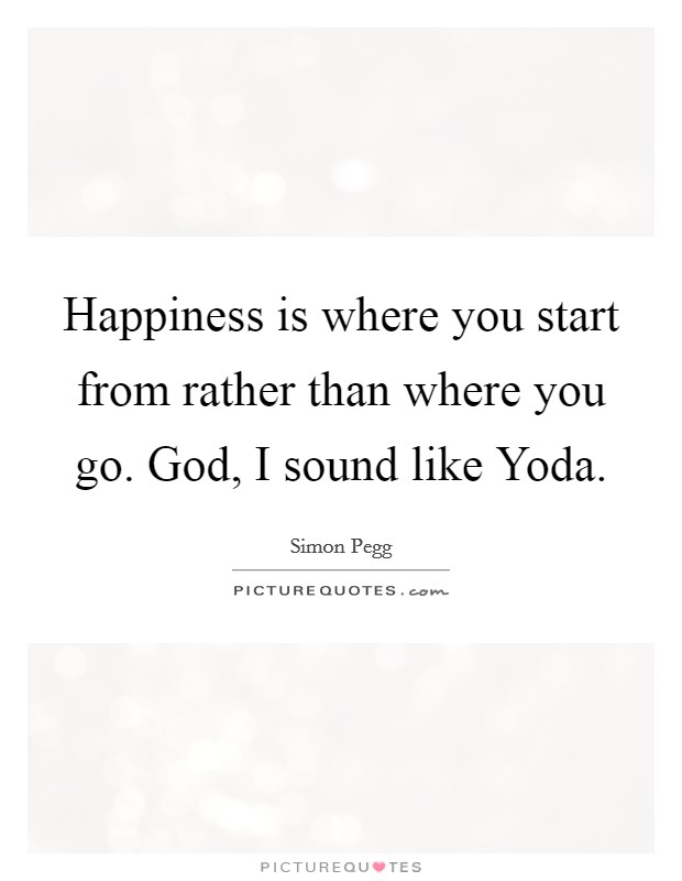 Happiness is where you start from rather than where you go. God, I sound like Yoda Picture Quote #1