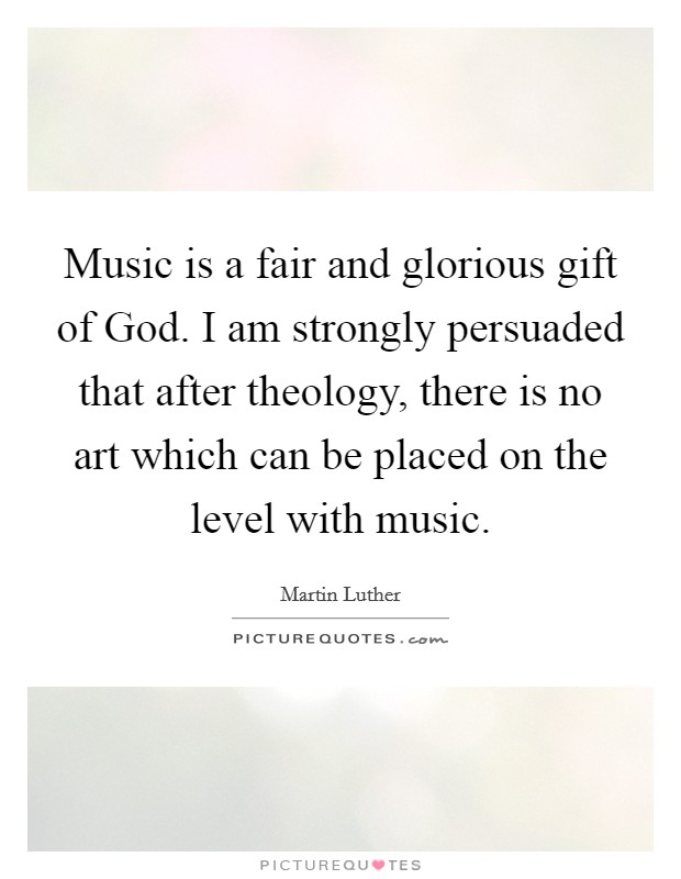 Music is a fair and glorious gift of God. I am strongly persuaded that after theology, there is no art which can be placed on the level with music Picture Quote #1