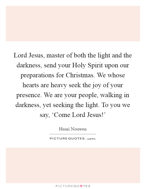 Lord Jesus, master of both the light and the darkness, send your Holy Spirit upon our preparations for Christmas. We whose hearts are heavy seek the joy of your presence. We are your people, walking in darkness, yet seeking the light. To you we say, 'Come Lord Jesus!' Picture Quote #1