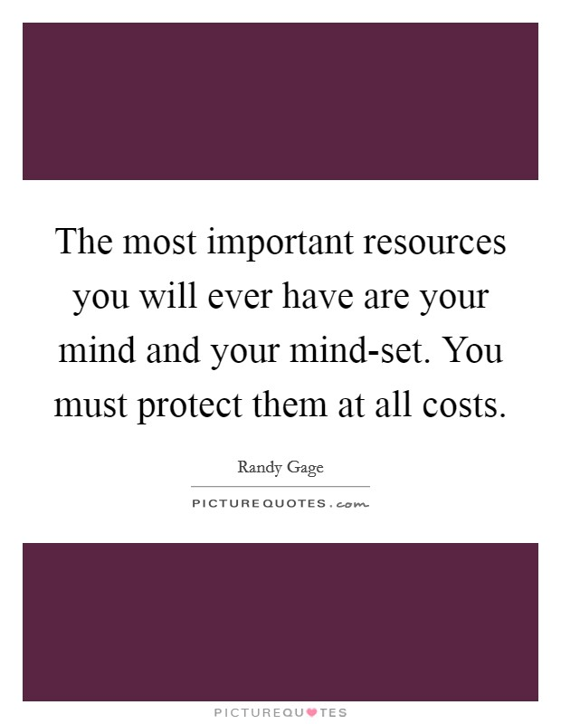 The most important resources you will ever have are your mind and your mind-set. You must protect them at all costs Picture Quote #1