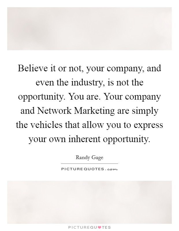 Believe it or not, your company, and even the industry, is not the opportunity. You are. Your company and Network Marketing are simply the vehicles that allow you to express your own inherent opportunity Picture Quote #1
