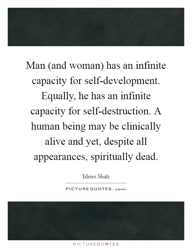 Man (and woman) has an infinite capacity for self-development. Equally, he has an infinite capacity for self-destruction. A human being may be clinically alive and yet, despite all appearances, spiritually dead Picture Quote #1