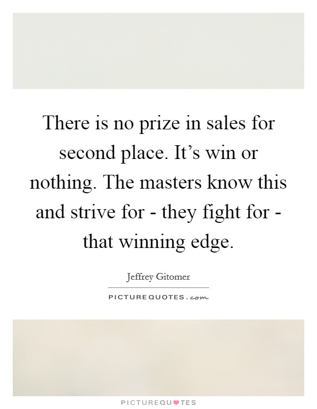There is no prize in sales for second place. It's win or nothing. The masters know this and strive for - they fight for - that winning edge Picture Quote #1