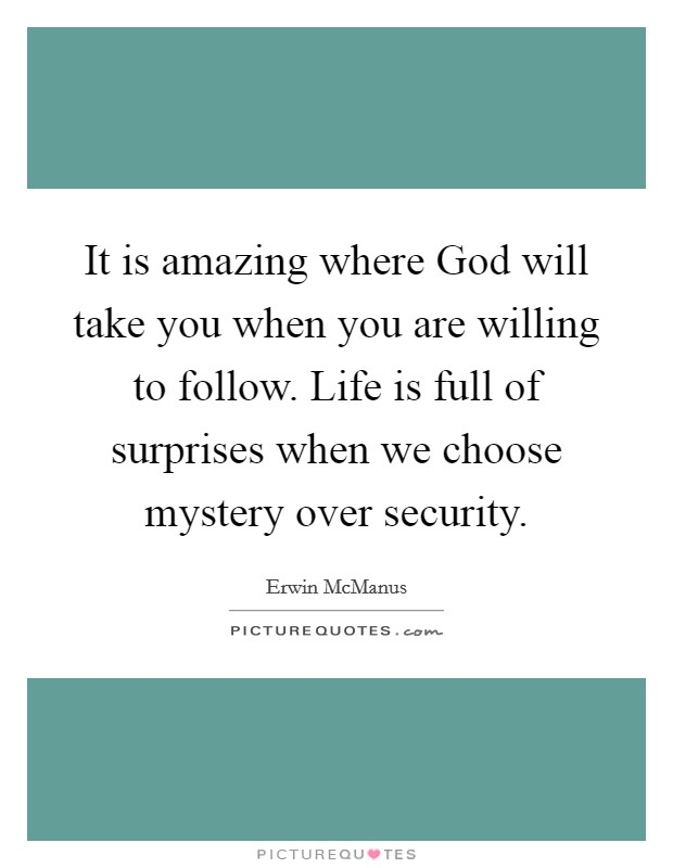 It is amazing where God will take you when you are willing to follow. Life is full of surprises when we choose mystery over security Picture Quote #1