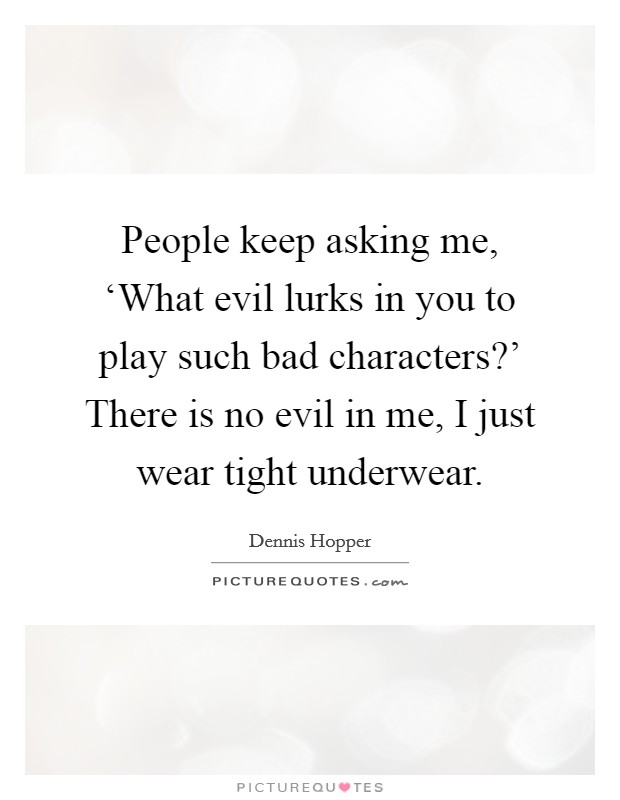 People keep asking me, 'What evil lurks in you to play such bad characters?' There is no evil in me, I just wear tight underwear Picture Quote #1