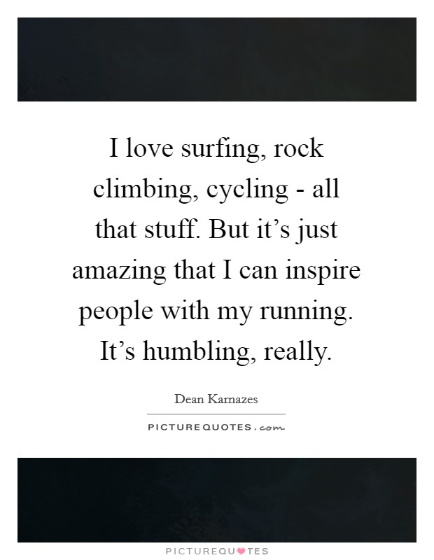I love surfing, rock climbing, cycling - all that stuff. But it's just amazing that I can inspire people with my running. It's humbling, really Picture Quote #1