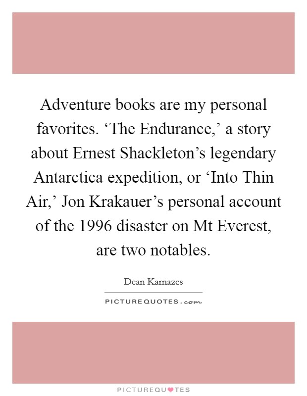 Adventure books are my personal favorites. 'The Endurance,' a story about Ernest Shackleton's legendary Antarctica expedition, or 'Into Thin Air,' Jon Krakauer's personal account of the 1996 disaster on Mt Everest, are two notables Picture Quote #1