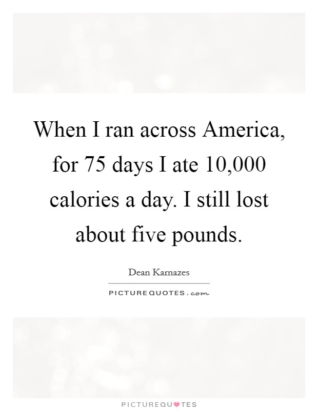 When I ran across America, for 75 days I ate 10,000 calories a day. I still lost about five pounds Picture Quote #1