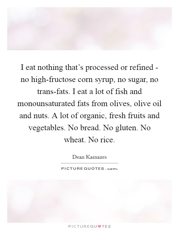 I eat nothing that's processed or refined - no high-fructose corn syrup, no sugar, no trans-fats. I eat a lot of fish and monounsaturated fats from olives, olive oil and nuts. A lot of organic, fresh fruits and vegetables. No bread. No gluten. No wheat. No rice Picture Quote #1