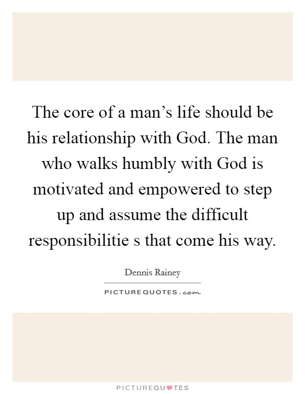 The core of a man's life should be his relationship with God. The man who walks humbly with God is motivated and empowered to step up and assume the difficult responsibilitie s that come his way Picture Quote #1