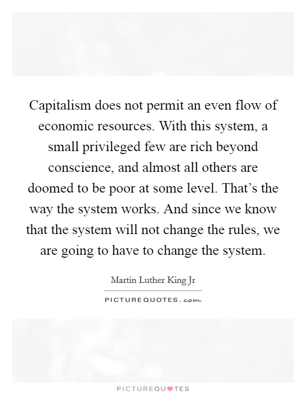 Capitalism does not permit an even flow of economic resources. With this system, a small privileged few are rich beyond conscience, and almost all others are doomed to be poor at some level. That's the way the system works. And since we know that the system will not change the rules, we are going to have to change the system Picture Quote #1