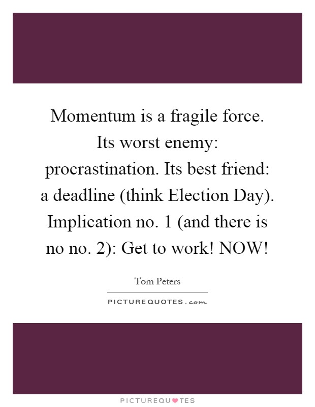 Momentum is a fragile force. Its worst enemy: procrastination. Its best friend: a deadline (think Election Day). Implication no. 1 (and there is no no. 2): Get to work! NOW! Picture Quote #1