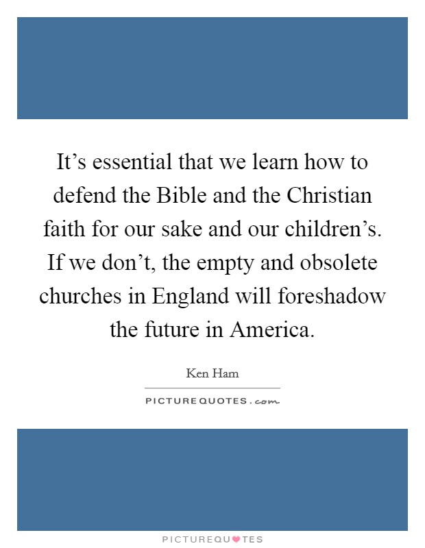 It's essential that we learn how to defend the Bible and the Christian faith for our sake and our children's. If we don't, the empty and obsolete churches in England will foreshadow the future in America Picture Quote #1