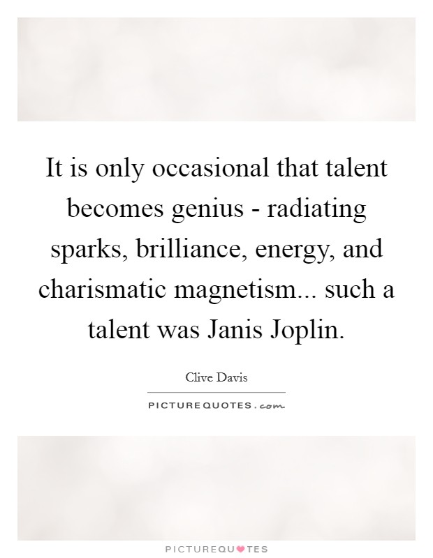 It is only occasional that talent becomes genius - radiating sparks, brilliance, energy, and charismatic magnetism... such a talent was Janis Joplin Picture Quote #1