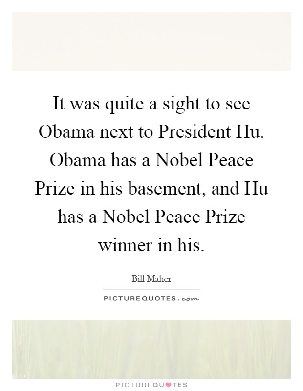 It was quite a sight to see Obama next to President Hu. Obama has a Nobel Peace Prize in his basement, and Hu has a Nobel Peace Prize winner in his Picture Quote #1