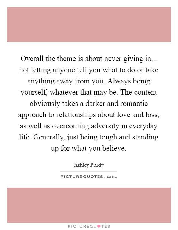 Overall the theme is about never giving in... not letting anyone tell you what to do or take anything away from you. Always being yourself, whatever that may be. The content obviously takes a darker and romantic approach to relationships about love and loss, as well as overcoming adversity in everyday life. Generally, just being tough and standing up for what you believe Picture Quote #1