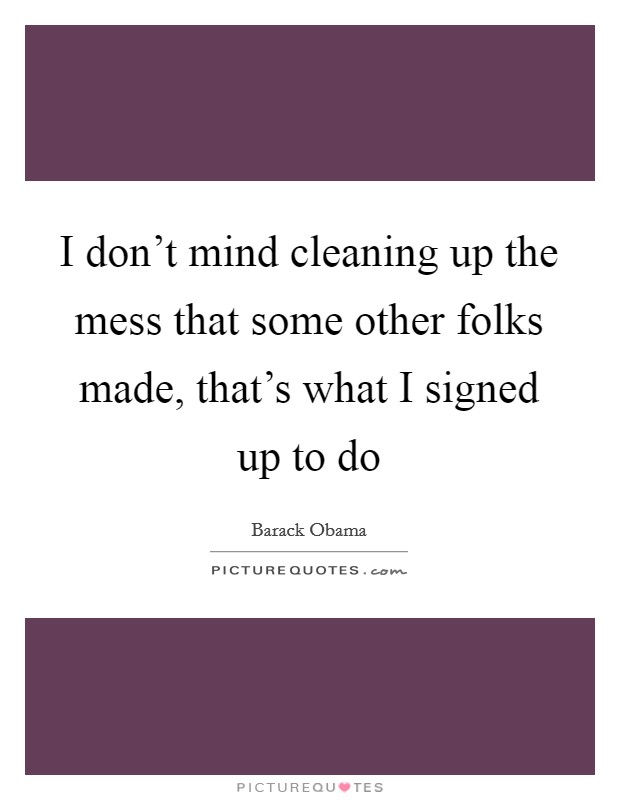 I don't mind cleaning up the mess that some other folks made, that's what I signed up to do Picture Quote #1