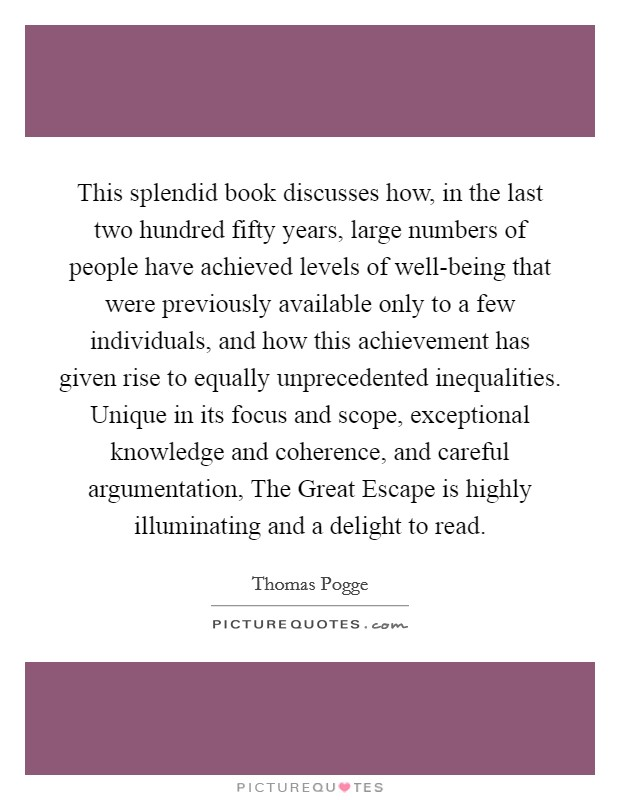 This splendid book discusses how, in the last two hundred fifty years, large numbers of people have achieved levels of well-being that were previously available only to a few individuals, and how this achievement has given rise to equally unprecedented inequalities. Unique in its focus and scope, exceptional knowledge and coherence, and careful argumentation, The Great Escape is highly illuminating and a delight to read Picture Quote #1