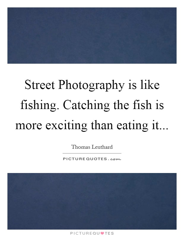 Street Photography is like fishing. Catching the fish is more exciting than eating it Picture Quote #1