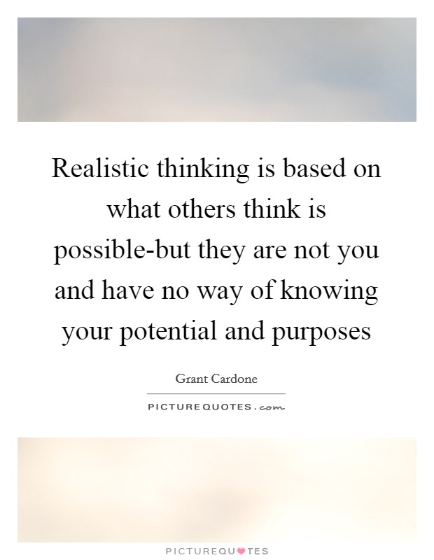 Realistic thinking is based on what others think is possible-but they are not you and have no way of knowing your potential and purposes Picture Quote #1