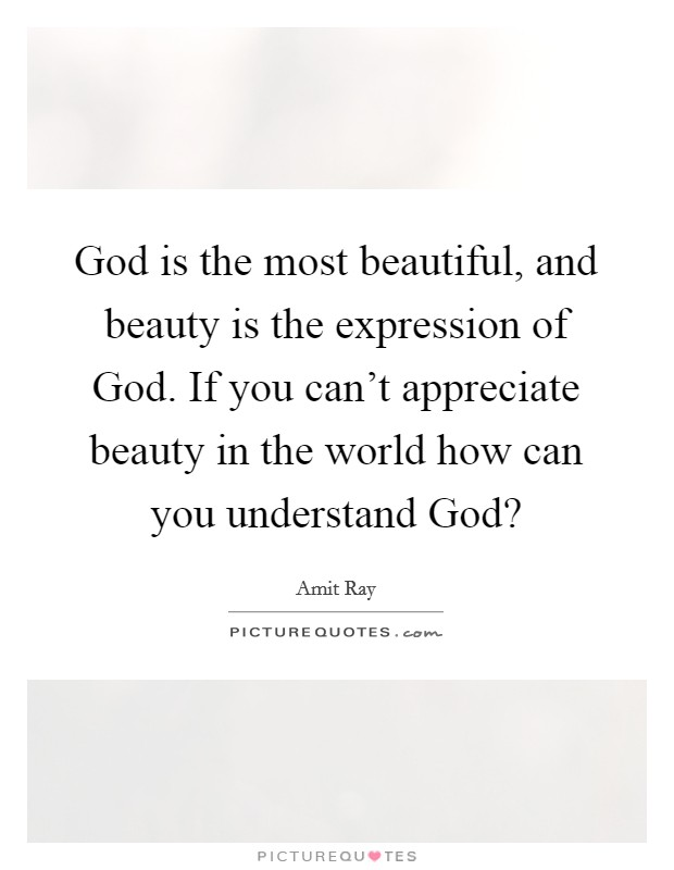 God is the most beautiful, and beauty is the expression of God. If you can't appreciate beauty in the world how can you understand God? Picture Quote #1