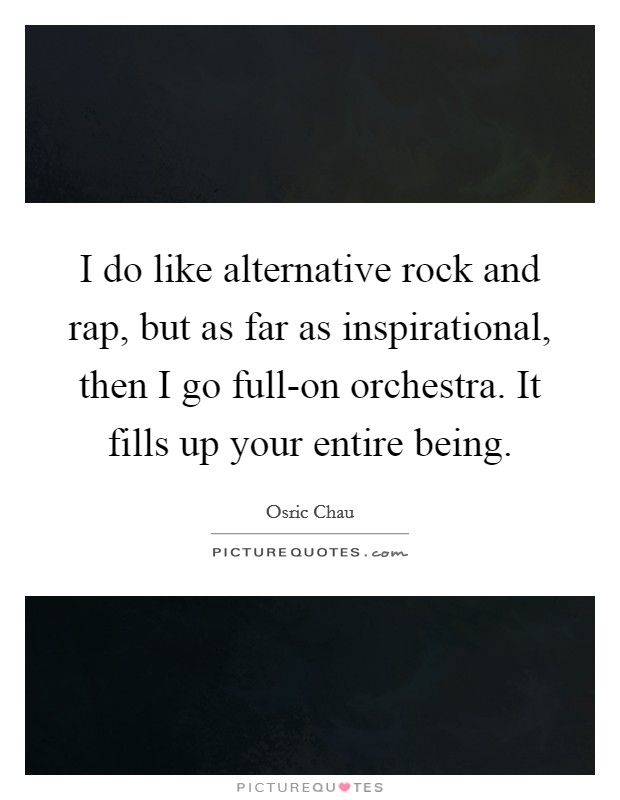 I do like alternative rock and rap, but as far as inspirational, then I go full-on orchestra. It fills up your entire being Picture Quote #1