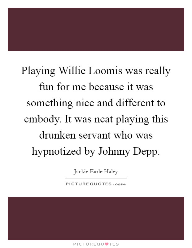 Playing Willie Loomis was really fun for me because it was something nice and different to embody. It was neat playing this drunken servant who was hypnotized by Johnny Depp Picture Quote #1