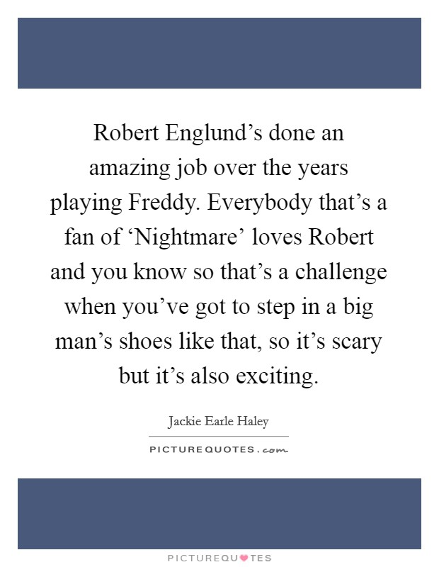 Robert Englund's done an amazing job over the years playing Freddy. Everybody that's a fan of 'Nightmare' loves Robert and you know so that's a challenge when you've got to step in a big man's shoes like that, so it's scary but it's also exciting Picture Quote #1