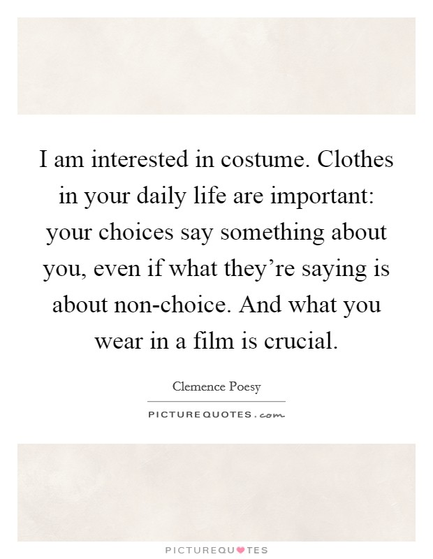 I am interested in costume. Clothes in your daily life are important: your choices say something about you, even if what they're saying is about non-choice. And what you wear in a film is crucial Picture Quote #1