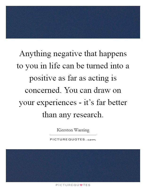 Anything negative that happens to you in life can be turned into a positive as far as acting is concerned. You can draw on your experiences - it's far better than any research Picture Quote #1