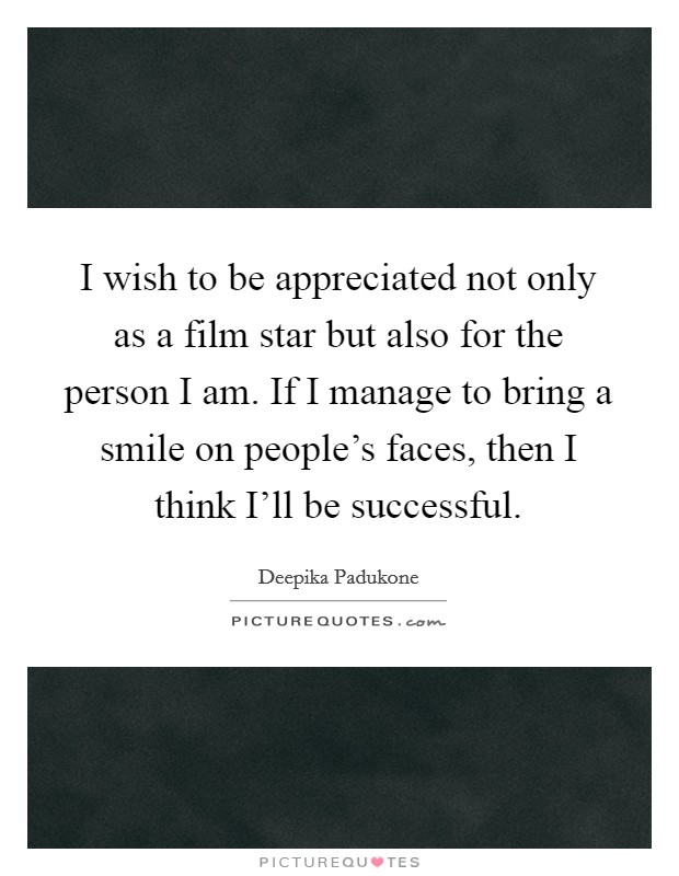I wish to be appreciated not only as a film star but also for the person I am. If I manage to bring a smile on people's faces, then I think I'll be successful Picture Quote #1