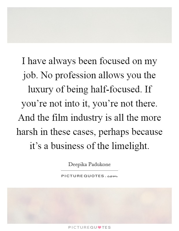 I have always been focused on my job. No profession allows you the luxury of being half-focused. If you're not into it, you're not there. And the film industry is all the more harsh in these cases, perhaps because it's a business of the limelight Picture Quote #1