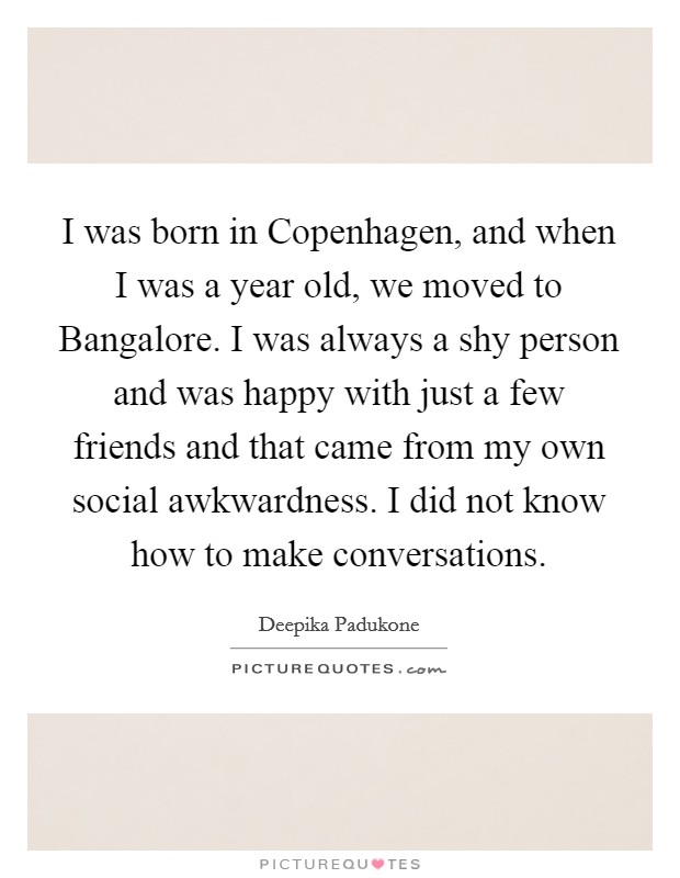 I was born in Copenhagen, and when I was a year old, we moved to Bangalore. I was always a shy person and was happy with just a few friends and that came from my own social awkwardness. I did not know how to make conversations Picture Quote #1