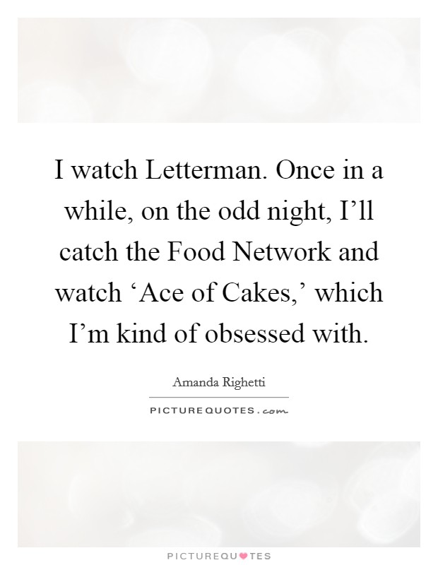 I watch Letterman. Once in a while, on the odd night, I'll catch the Food Network and watch 'Ace of Cakes,' which I'm kind of obsessed with Picture Quote #1