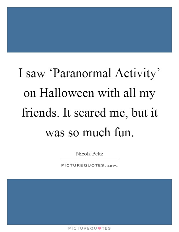 I saw 'Paranormal Activity' on Halloween with all my friends. It scared me, but it was so much fun Picture Quote #1